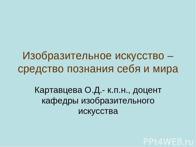 Изобразительное искусство – средство познания себя и мира Картавцева О.Д.- к.п.н., доцент кафедры изобразительного искусства