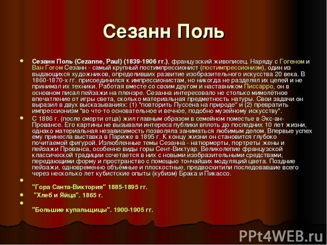 Сезанн Поль Сезанн Поль (Cezanne, Paul) (1839-1906 гг.), французский живописец. Наряду с Гогеном и Ван Гогом Сезанн - самый крупный постимпрессионист (постимпрессионизм), один из выдающихся художников, определивших развитие изобразительного искусств…