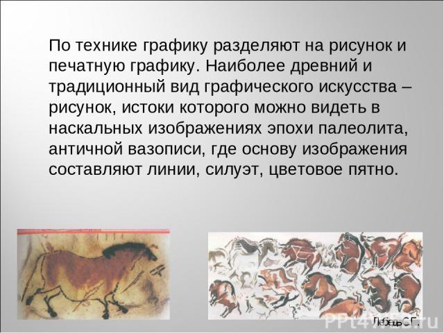 По технике графику разделяют на рисунок и печатную графику. Наиболее древний и традиционный вид графического искусства – рисунок, истоки которого можно видеть в наскальных изображениях эпохи палеолита, античной вазописи, где основу изображения соста…