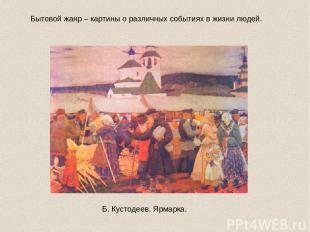Бытовой жанр – картины о различных событиях в жизни людей. Б. Кустодеев. Ярмарка