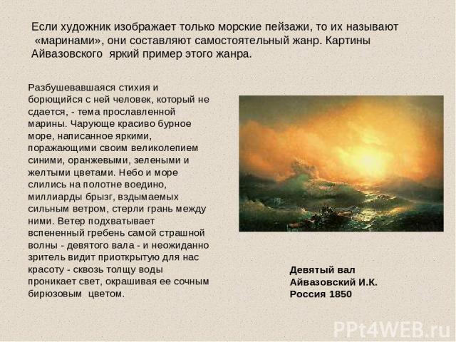 Если художник изображает только морские пейзажи, то их называют «маринами», они составляют самостоятельный жанр. Картины Айвазовского яркий пример этого жанра. Разбушевавшаяся стихия и борющийся с ней человек, который не сдается, - тема прославленно…