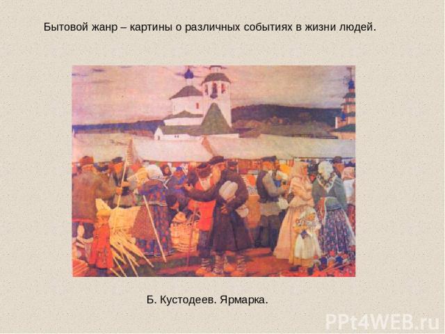 Бытовой жанр – картины о различных событиях в жизни людей. Б. Кустодеев. Ярмарка.