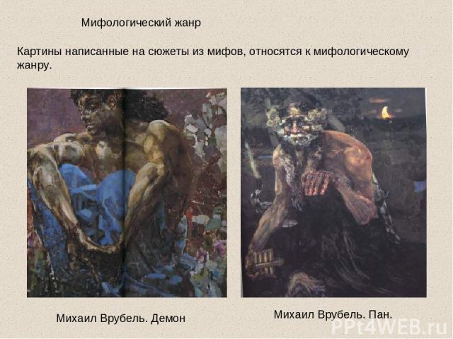 Мифологический жанр Картины написанные на сюжеты из мифов, относятся к мифологическому жанру. Михаил Врубель. Демон Михаил Врубель. Пан.