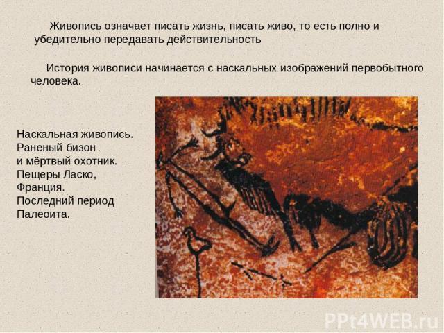 Живопись означает писать жизнь, писать живо, то есть полно и убедительно передавать действительность История живописи начинается с наскальных изображений первобытного человека. Наскальная живопись. Раненый бизон и мёртвый охотник. Пещеры Ласко, Фран…