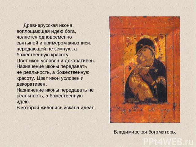 Древнерусская икона, воплощающая идею бога, является одновременно святыней и примером живописи, передающей не земную, а божественную красоту. Цвет икон условен и декоративен. Назначение иконы передавать не реальность, а божественную красоту. Цвет ик…