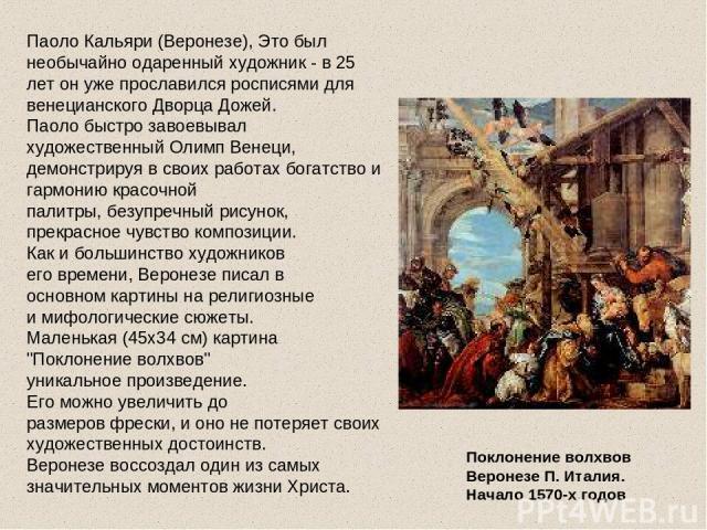 Паоло Кальяри (Веронезе), Это был необычайно одаренный художник - в 25 лет он уже прославился росписями для венецианского Дворца Дожей. Паоло быстро завоевывал художественный Олимп Венеци, демонстрируя в своих работах богатство и гармонию красочной …