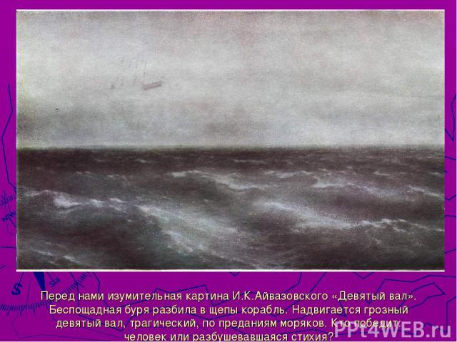 Перед нами изумительная картина И.К.Айвазовского «Девятый вал». Беспощадная буря разбила в щепы корабль. Надвигается грозный девятый вал, трагический, по преданиям моряков. Кто победит: человек или разбушевавшаяся стихия?