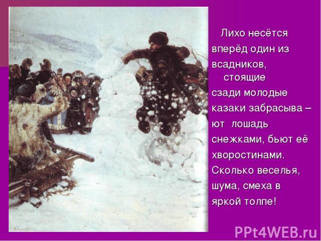 Лихо несётся вперёд один из всадников, стоящие сзади молодые казаки забрасыва – ют лошадь снежками, бьют её хворостинами. Сколько веселья, шума, смеха в яркой толпе!