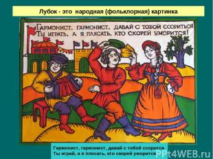 Лубок - это народная (фольклорная) картинка Гармонист, гармонист, давай с тобой
