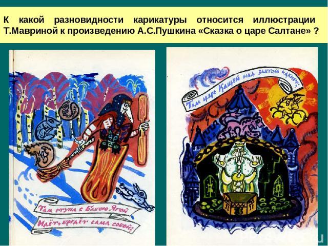 К какой разновидности карикатуры относится иллюстрации Т.Мавриной к произведению А.С.Пушкина «Сказка о царе Салтане» ?