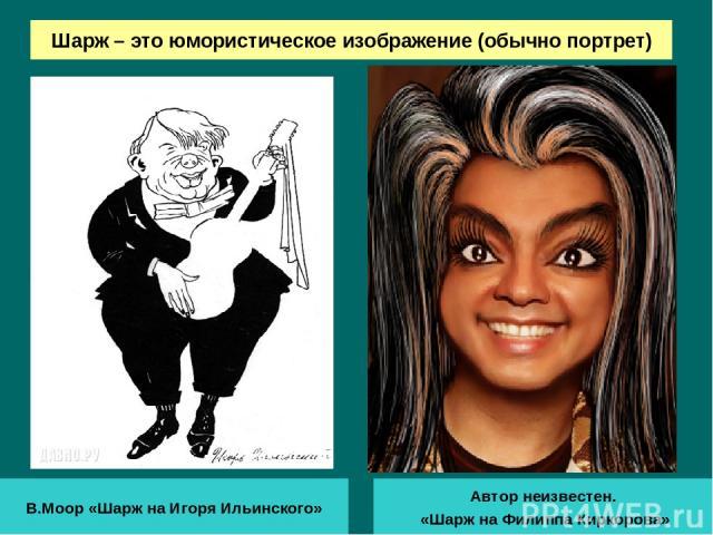 Шарж – это юмористическое изображение (обычно портрет) В.Моор «Шарж на Игоря Ильинского» Автор неизвестен. «Шарж на Филиппа Киркорова»