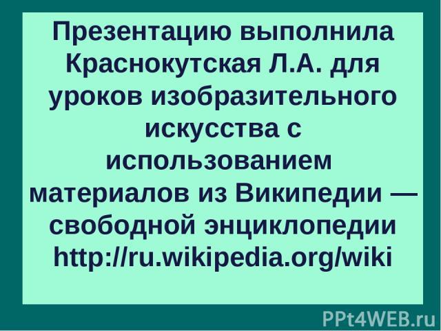 Презентацию выполнила Краснокутская Л.А. для уроков изобразительного искусства с использованием материалов из Википедии — свободной энциклопедии http://ru.wikipedia.org/wiki