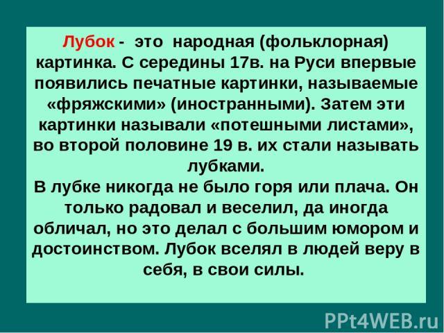 Лубок - это народная (фольклорная) картинка. С середины 17в. на Руси впервые появились печатные картинки, называемые «фряжскими» (иностранными). Затем эти картинки называли «потешными листами», во второй половине 19 в. их стали называть лубками. В л…