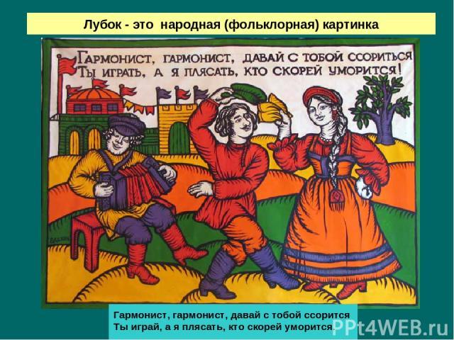 Лубок - это народная (фольклорная) картинка Гармонист, гармонист, давай с тобой ссорится Ты играй, а я плясать, кто скорей уморится.