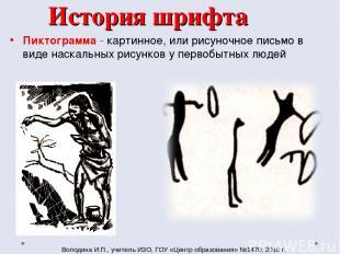 История шрифта Пиктограмма - картинное, или рисуночное письмо в виде наскальных