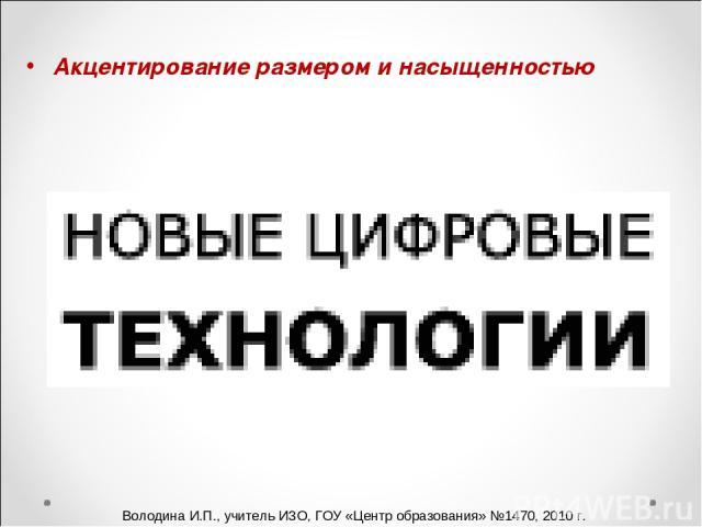 Акцентирование размером и насыщенностью Володина И.П., учитель ИЗО, ГОУ «Центр образования» №1470, 2010 г.