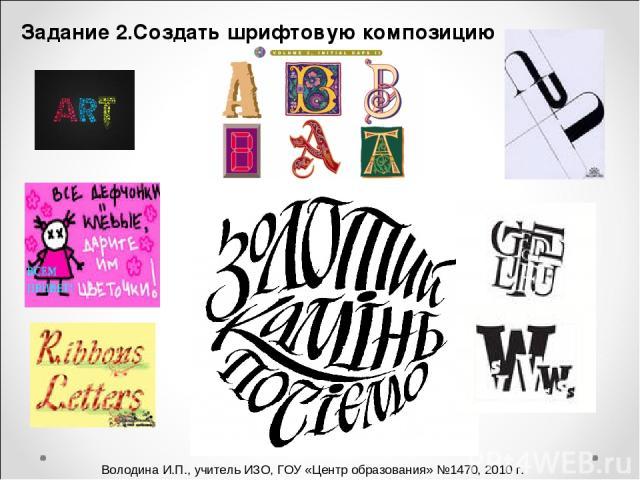Задание 2.Создать шрифтовую композицию Володина И.П., учитель ИЗО, ГОУ «Центр образования» №1470, 2010 г.