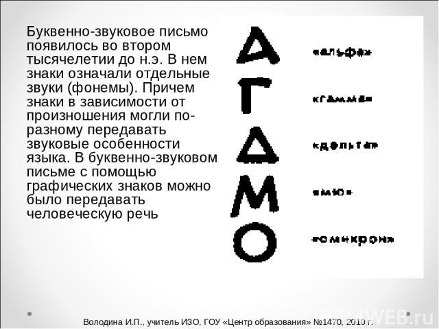 Буквенно-звуковое письмо появилось во втором тысячелетии до н.э. В нем знаки означали отдельные звуки (фонемы). Причем знаки в зависимости от произношения могли по-разному передавать звуковые особенности языка. В буквенно-звуковом письме с помощью г…