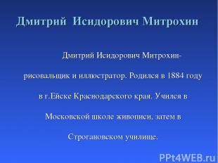 Дмитрий Исидорович Митрохин Дмитрий Исидорович Митрохин- рисовальщик и иллюстрат