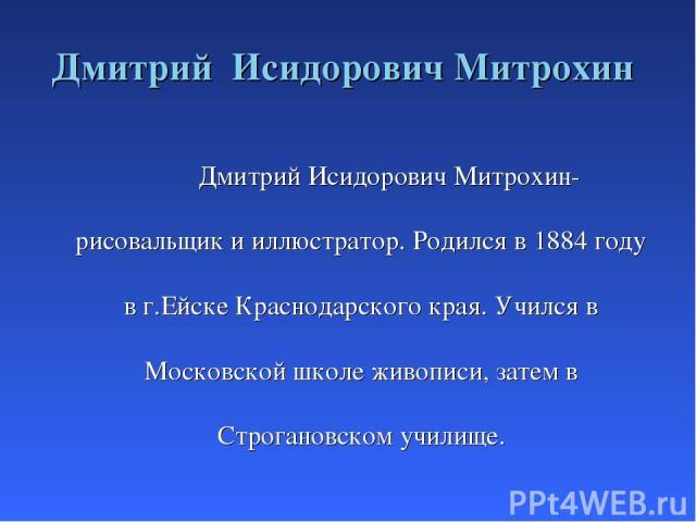 Дмитрий Исидорович Митрохин Дмитрий Исидорович Митрохин- рисовальщик и иллюстратор. Родился в 1884 году в г.Ейске Краснодарского края. Учился в Московской школе живописи, затем в Строгановском училище.