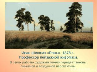 Иван Шишкин «Рожь». 1878 г. Профессор пейзажной живописи. В своих работах художн
