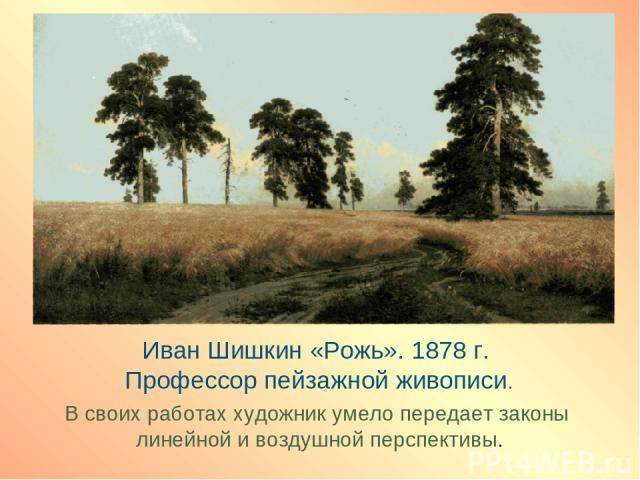 Иван Шишкин «Рожь». 1878 г. Профессор пейзажной живописи. В своих работах художник умело передает законы линейной и воздушной перспективы.