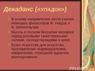 Декаданс («УПАДОК») В основу направления легли учения немецких философов Ф. Ницш