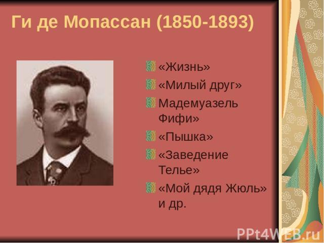 Ги де Мопассан (1850-1893) «Жизнь» «Милый друг» Мадемуазель Фифи» «Пышка» «Заведение Телье» «Мой дядя Жюль» и др.