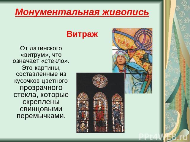 Монументальная живопись Витраж От латинского «витрум», что означает «стекло». Это картины, составленные из кусочков цветного прозрачного стекла, которые скреплены свинцовыми перемычками.