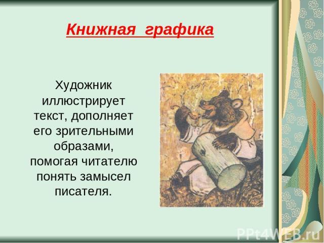 Книжная графика Художник иллюстрирует текст, дополняет его зрительными образами, помогая читателю понять замысел писателя.