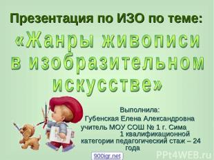 Презентация по ИЗО по теме: Выполнила: Губенская Елена Александровна учитель МОУ