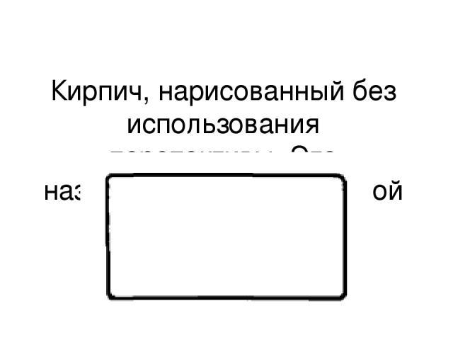 Кирпич, нарисованный без использования перспективы. Это называется горизонтальной проекцией.