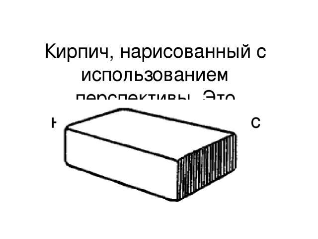 Кирпич, нарисованный с использованием перспективы. Это называется рисунком с перспективой.