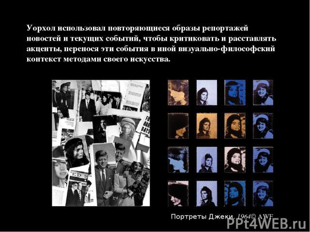 Уорхол использовал повторяющиеся образы репортажей новостей и текущих событий, чтобы критиковать и расставлять акценты, перенося эти события в иной визуально-философский контекст методами своего искусства. Портреты Джеки, 1964 AWF