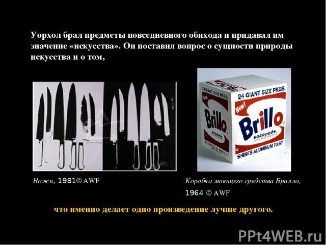 Уорхол брал предметы повседневного обихода и придавал им значение «искусства». Он поставил вопрос о сущности природы искусства и о том, Ножи, 1981 AWF что именно делает одно произведение лучше другого. Коробка моющего средства Брилло, 1964 AWF