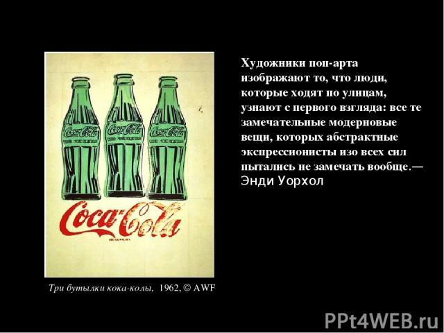 Художники поп-арта изображают то, что люди, которые ходят по улицам, узнают с первого взгляда: все те замечательные модерновые вещи, которых абстрактные экспрессионисты изо всех сил пытались не замечать вообще.—Энди Уорхол Три бутылки кока-колы, 1962, AWF