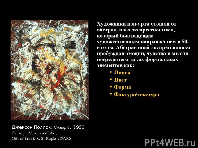 Художники поп-арта отошли от абстрактного экспрессионизма, который был ведущим художественным направлением в 50-е годы. Абстрактный экспрессионизм пробуждал эмоции, чувства и мысли посредством таких формальных элементов как: Линия Цвет Форма Фактура…