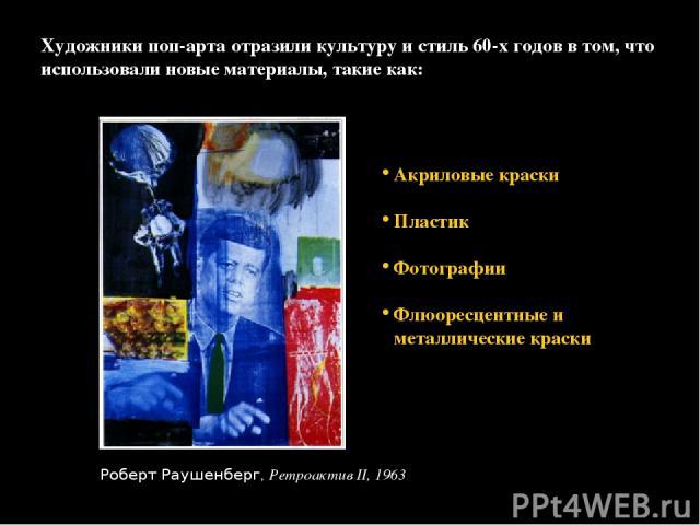 Художники поп-арта отразили культуру и стиль 60-х годов в том, что использовали новые материалы, такие как: Акриловые краски Пластик Фотографии Флюоресцентные и металлические краски Роберт Раушенберг, Ретроактив II, 1963