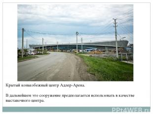 Крытый конькобежный центр Адлер-Арена. В дальнейшем это сооружение предполагаетс
