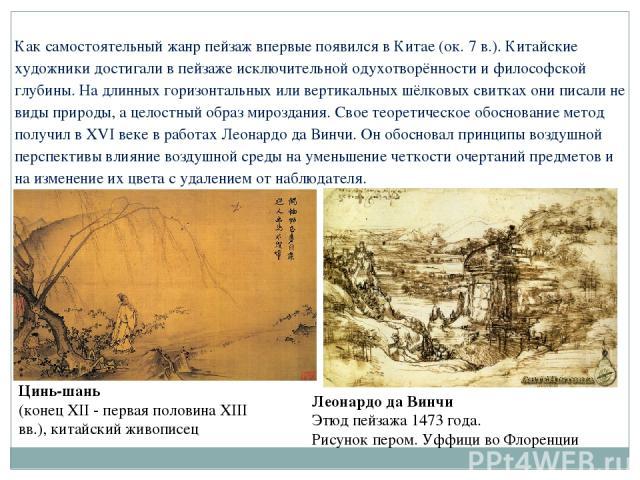 Как самостоятельный жанр пейзаж впервые появился в Китае (ок. 7в.). Китайские художники достигали в пейзаже исключительной одухотворённости и философской глубины. На длинных горизонтальных или вертикальных шёлковых свитках они писали не виды природ…