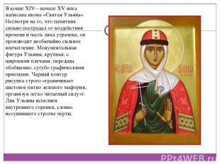 В конце XIV—начале XV века написана икона «Святая Ульяна». Несмотря на то, что п