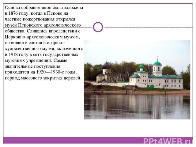 Основа собрания икон была заложена в 1876 году, когда в Пскове на частные пожертвования открылся музей Псковского археологического общества. Слившись впоследствии с Церковно-археологическим музеем, он вошел в состав Историко-художественного музея, в…