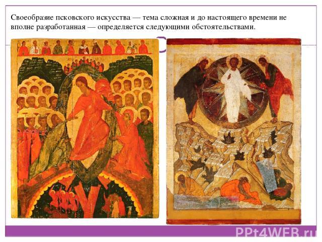 Своеобразие псковского искусства — тема сложная и до настоящего времени не вполне разработанная — определяется следующими обстоятельствами.