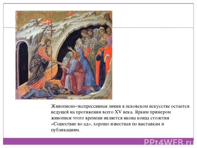 Живописно-экспрессивная линия в псковском искусстве остается ведущей на протяжении всего XV века. Ярким примером живописи этого времени является икона конца столетия «Сошествие во ад», хорошо известная по выставкам и публикациям.