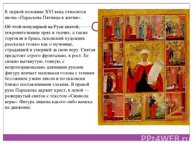 К первой половине XVI века относится икона «Параскева Пятница в житии». Об этой популярной на Руси святой, покровительнице прях и ткачих, а также торговли и брака, псковский художник рассказал только как о мученице, страдавшей и умершей за свою веру…