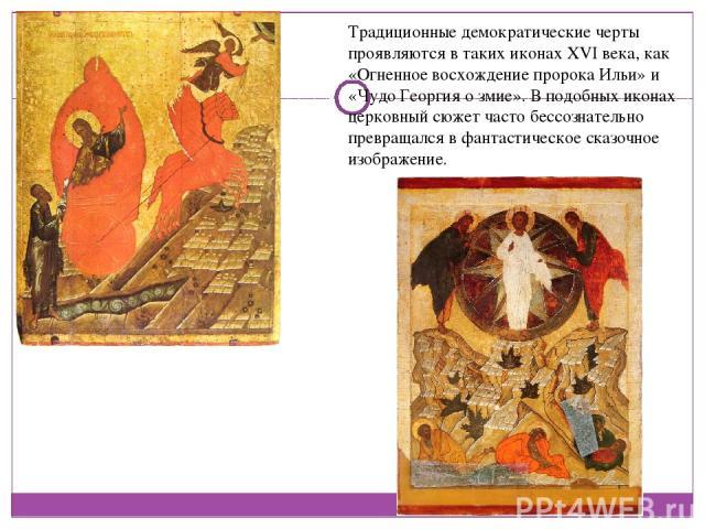 Традиционные демократические черты проявляются в таких иконах XVI века, как «Огненное восхождение пророка Ильи» и «Чудо Георгия о змие». В подобных иконах церковный сюжет часто бессознательно превращался в фантастическое сказочное изображение.