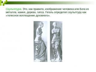 Скульптура. Это, как правило, изображение человека или Бога из металла, камня, д