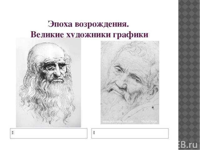 Эпоха возрождения. Великие художники графики Леонардо да Винчи Микеланджело Буанарроти