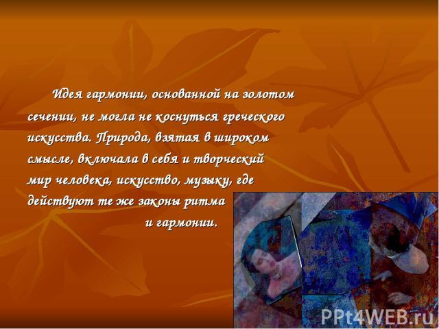 Идея гармонии, основанной на золотом сечении, не могла не коснуться греческого искусства. Природа, взятая в широком смысле, включала в себя и творческий мир человека, искусство, музыку, где действуют те же законы ритма и гармонии.