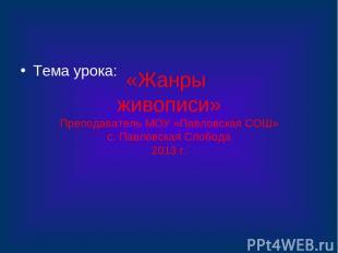 «Жанры живописи» Преподаватель МОУ «Павловская СОШ» с. Павловская Слобода 2013 г
